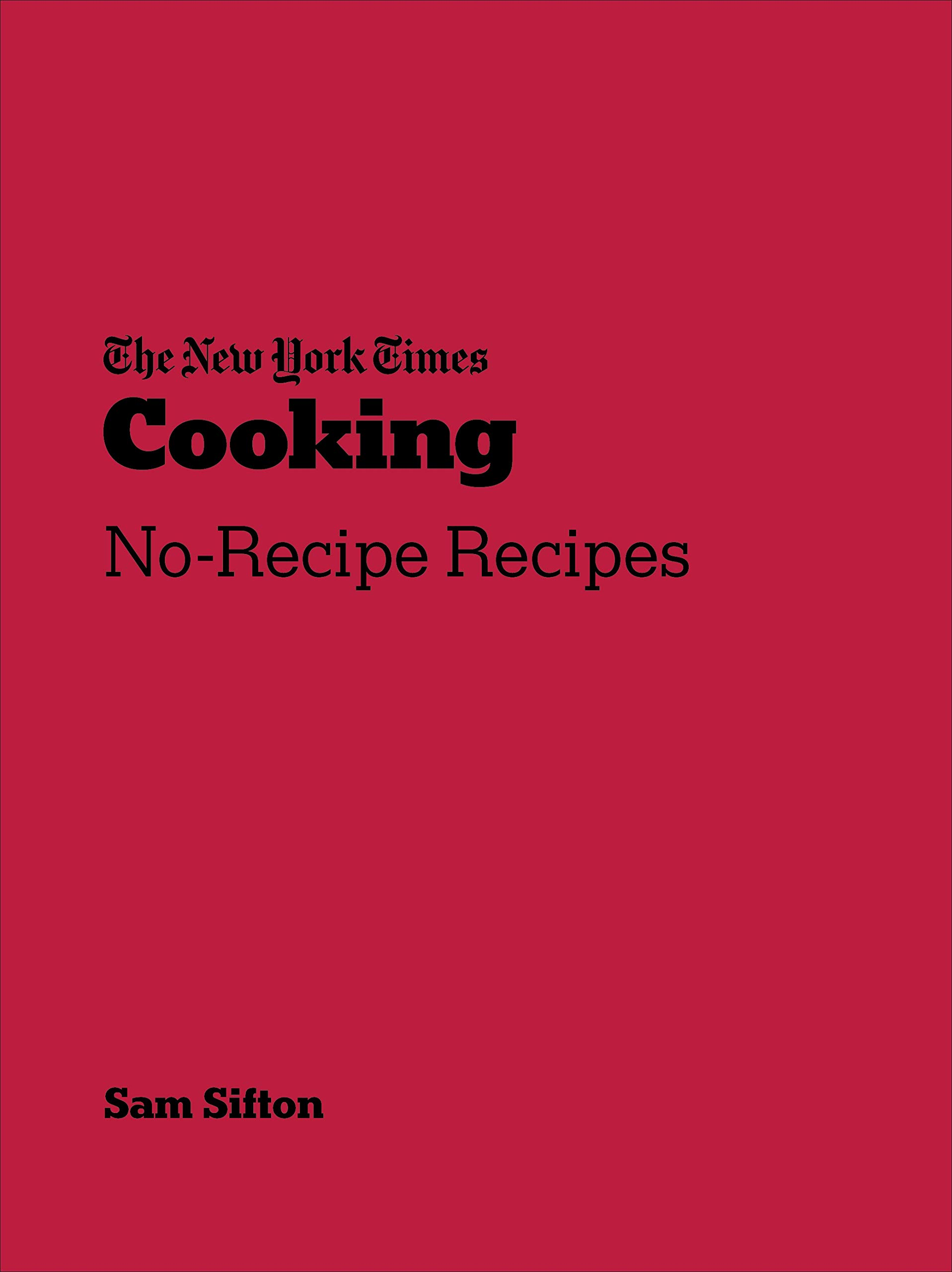 New York Times Cooking No-Recipe Recipes by Sam Sifton